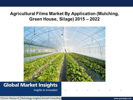 © 2016 Global Market Insights. All Rights Reserved  Agricultural Films Market By Application (Mulching, Green House, Silage) 2015 – 2022.