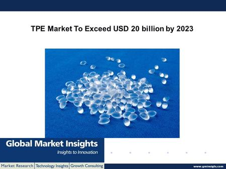 © 2016 Global Market Insights. All Rights Reserved  TPE Market To Exceed USD 20 billion by 2023.
