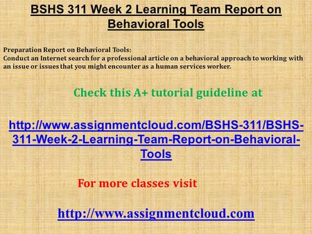 BSHS 311 Week 2 Learning Team Report on Behavioral Tools ​ Preparation Report on Behavioral Tools: Conduct an Internet search for a professional article.