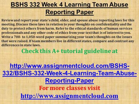 BSHS 332 Week 4 Learning Team Abuse Reporting Paper Review and report your state's child, elder, and spouse abuse reporting laws for this meeting. Discuss.