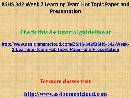BSHS 342 Week 2 Learning Team Hot Topic Paper and Presentation Check this A+ tutorial guideline at