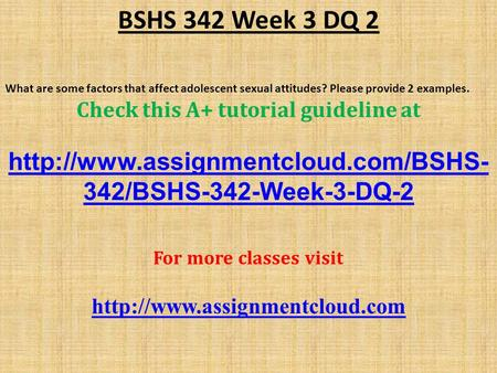 BSHS 342 Week 3 DQ 2 What are some factors that affect adolescent sexual attitudes? Please provide 2 examples. Check this A+ tutorial guideline at