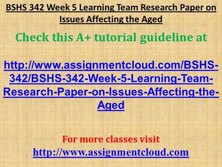 BSHS 342 Week 5 Learning Team Research Paper on Issues Affecting the Aged Check this A+ tutorial guideline at  342/BSHS-342-Week-5-Learning-Team-