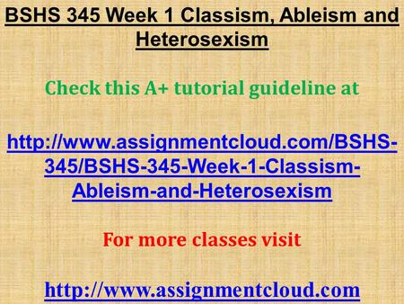BSHS 345 Week 1 Classism, Ableism and Heterosexism Check this A+ tutorial guideline at  345/BSHS-345-Week-1-Classism-