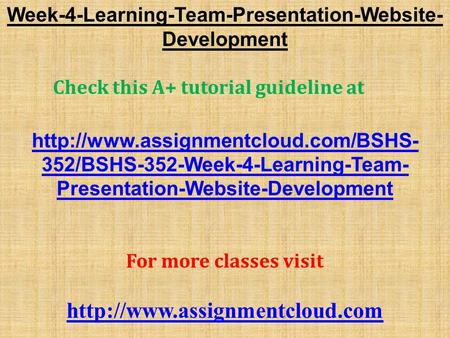 Week-4-Learning-Team-Presentation-Website- Development Check this A+ tutorial guideline at  352/BSHS-352-Week-4-Learning-Team-