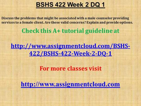 BSHS 422 Week 2 DQ 1 Discuss the problems that might be associated with a male counselor providing services to a female client. Are these valid concerns?