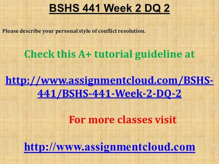 BSHS 441 Week 2 DQ 2 Please describe your personal style of conflict resolution. Check this A+ tutorial guideline at