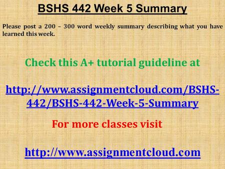 BSHS 442 Week 5 Summary Please post a 200 – 300 word weekly summary describing what you have learned this week. Check this A+ tutorial guideline at