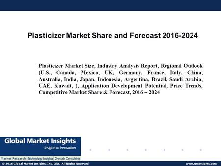 © 2016 Global Market Insights, Inc. USA. All Rights Reserved  Plasticizer Market Share and Forecast Plasticizer Market Size,