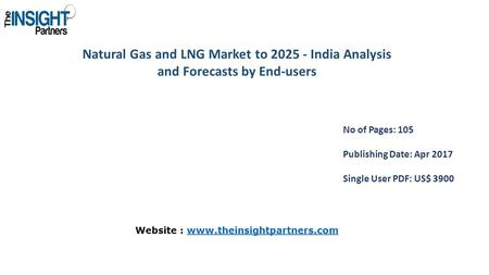 Natural Gas and LNG Market to India Analysis and Forecasts by End-users No of Pages: 105 Publishing Date: Apr 2017 Single User PDF: US$ 3900 Website.