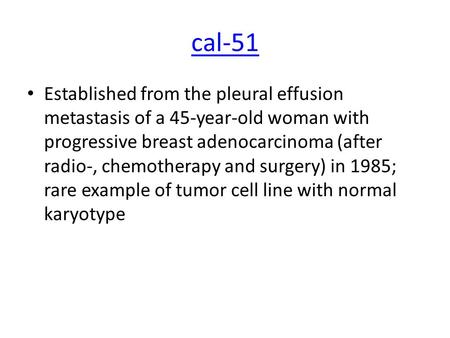 Cal-51 Established from the pleural effusion metastasis of a 45-year-old woman with progressive breast adenocarcinoma (after radio-, chemotherapy and surgery)