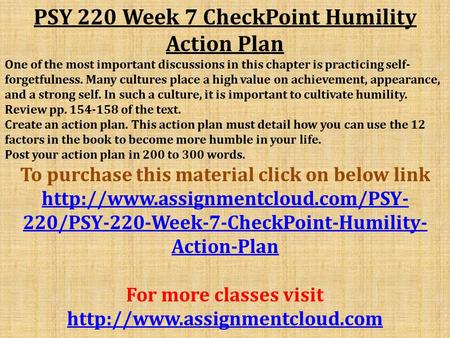 PSY 220 Week 7 CheckPoint Humility Action Plan One of the most important discussions in this chapter is practicing self- forgetfulness. Many cultures place.