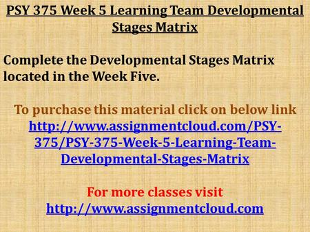 PSY 375 Week 5 Learning Team Developmental Stages Matrix Complete the Developmental Stages Matrix located in the Week Five. To purchase this material click.