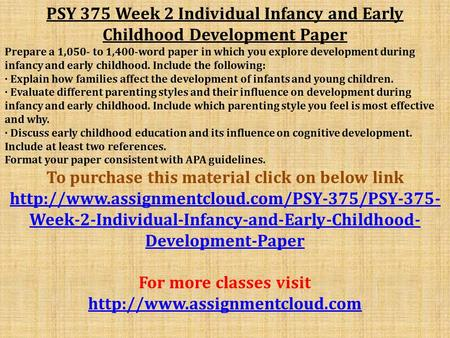 PSY 375 Week 2 Individual Infancy and Early Childhood Development Paper Prepare a 1,050- to 1,400-word paper in which you explore development during infancy.