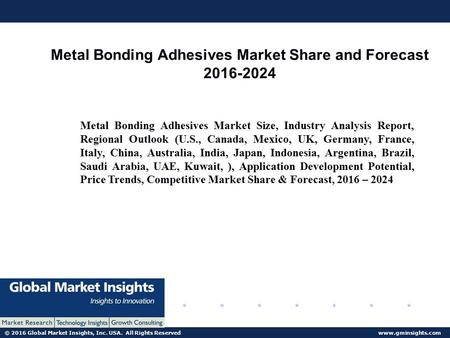 © 2016 Global Market Insights, Inc. USA. All Rights Reserved  Metal Bonding Adhesives Market Share and Forecast Metal Bonding.