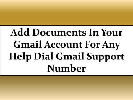 Add Documents In Your Gmail Account For Any Help Dial Gmail Support Number. For more details visit:- http://gmail.supportnumberaustralia.com.au/