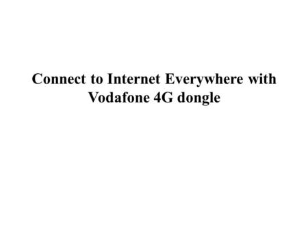 Connect to Internet Everywhere with Vodafone 4G dongle.