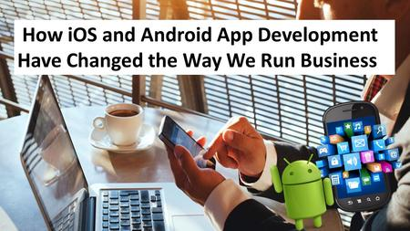 How iOS and Android App Development Have Changed the Way We Run Business