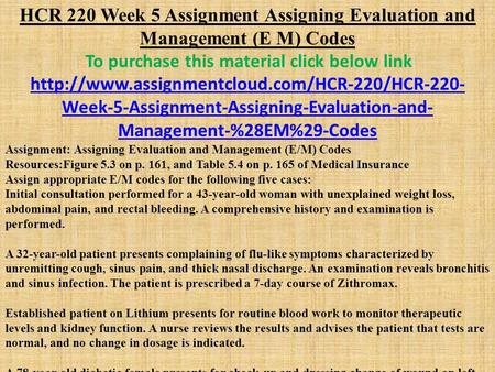 HCR 220 Week 5 Assignment Assigning Evaluation and Management (E M) Codes To purchase this material click below link