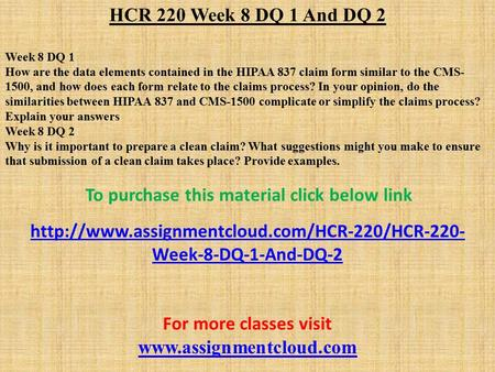 HCR 220 Week 8 DQ 1 And DQ 2 Week 8 DQ 1 How are the data elements contained in the HIPAA 837 claim form similar to the CMS- 1500, and how does each form.