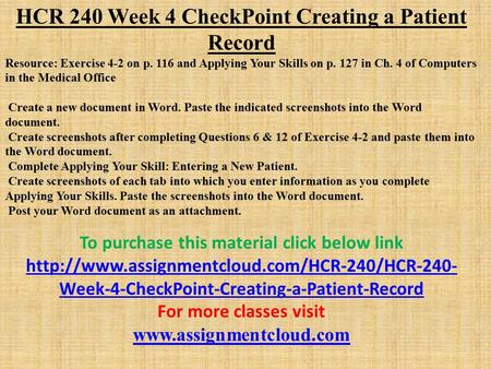 HCR 240 Week 4 CheckPoint Creating a Patient Record Resource: Exercise 4-2 on p. 116 and Applying Your Skills on p. 127 in Ch. 4 of Computers in the Medical.