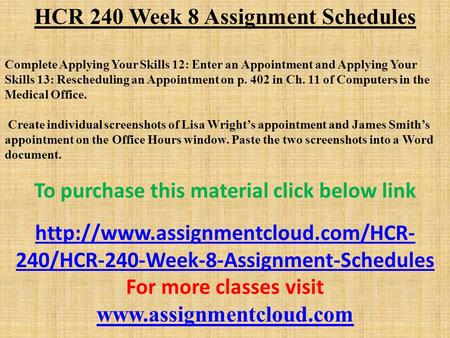 HCR 240 Week 8 Assignment Schedules Complete Applying Your Skills 12: Enter an Appointment and Applying Your Skills 13: Rescheduling an Appointment on.