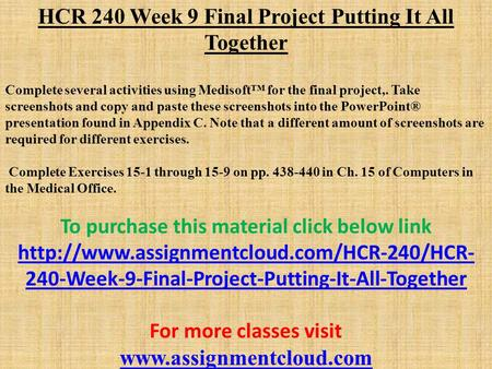 HCR 240 Week 9 Final Project Putting It All Together Complete several activities using Medisoft™ for the final project,. Take screenshots and copy and.