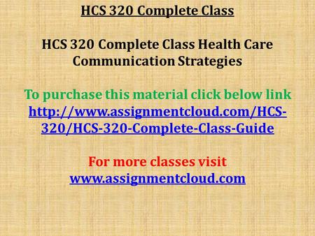 HCS 320 Complete Class HCS 320 Complete Class Health Care Communication Strategies To purchase this material click below link