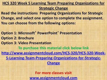 HCS 320 Week 5 Learning Team Preparing Organizations for Strategic Change Read the instructions Preparing Organizations for Strategic Change, and select.