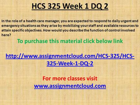 HCS 325 Week 1 DQ 2 In the role of a health care manager, you are expected to respond to daily urgent and emergency situations as they arise by mobilizing.