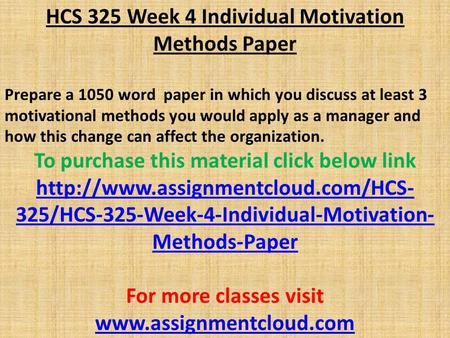 HCS 325 Week 4 Individual Motivation Methods Paper Prepare a 1050 word paper in which you discuss at least 3 motivational methods you would apply as a.