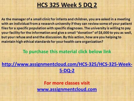 HCS 325 Week 5 DQ 2 As the manager of a small clinic for infants and children, you are asked in a meeting with an individual from a research university.