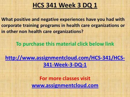 HCS 341 Week 3 DQ 1 What positive and negative experiences have you had with corporate training programs in health care organizations or in other non health.