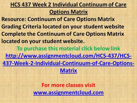 HCS 437 Week 2 Individual Continuum of Care Options Matrix Resource: Continuum of Care Options Matrix Grading Criteria located on your student website.