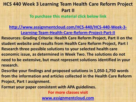 HCS 440 Week 3 Learning Team Health Care Reform Project Part II To purchase this material click below link