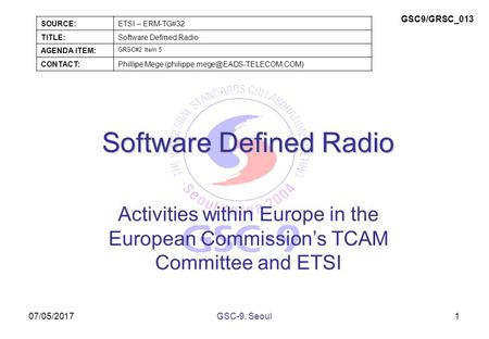 07/05/2017 Software Defined Radio Activities within Europe in the European Commission's TCAM Committee and ETSI 1GSC-9, Seoul SOURCE:ETSI – ERM-TG#32 TITLE:Software.