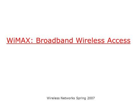 Wireless Networks Spring 2007 WiMAX: Broadband Wireless Access.