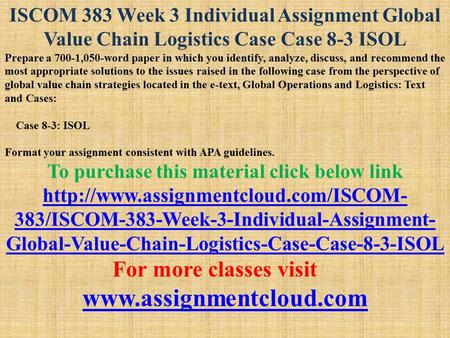 ISCOM 383 Week 3 Individual Assignment Global Value Chain Logistics Case Case 8-3 ISOL Prepare a 700-1,050-word paper in which you identify, analyze, discuss,