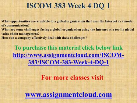 ISCOM 383 Week 4 DQ 1 What opportunities are available to a global organization that uses the Internet as a mode of communication? What are some challenges.