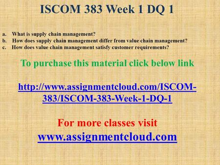 ISCOM 383 Week 1 DQ 1 a. What is supply chain management? b. How does supply chain management differ from value chain management? c. How does value chain.