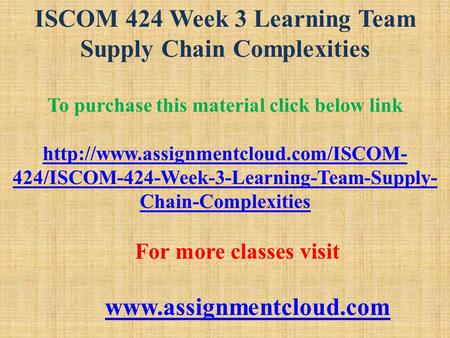ISCOM 424 Week 3 Learning Team Supply Chain Complexities To purchase this material click below link  424/ISCOM-424-Week-3-Learning-Team-Supply-