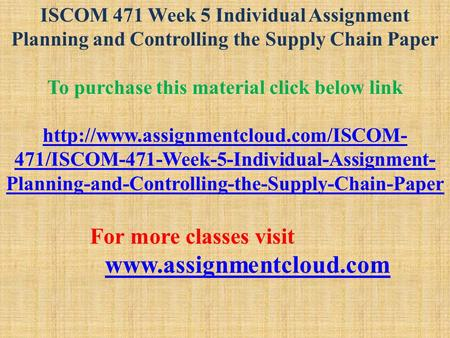 ISCOM 471 Week 5 Individual Assignment Planning and Controlling the Supply Chain Paper To purchase this material click below link