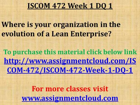 ISCOM 472 Week 1 DQ 1 Where is your organization in the evolution of a Lean Enterprise? To purchase this material click below link