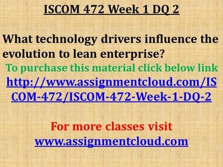 ISCOM 472 Week 1 DQ 2 What technology drivers influence the evolution to lean enterprise? To purchase this material click below link