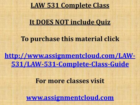 LAW 531 Complete Class It DOES NOT include Quiz To purchase this material click  531/LAW-531-Complete-Class-Guide For.