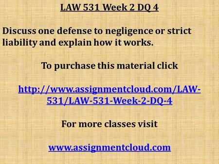 LAW 531 Week 2 DQ 4 Discuss one defense to negligence or strict liability and explain how it works. To purchase this material click