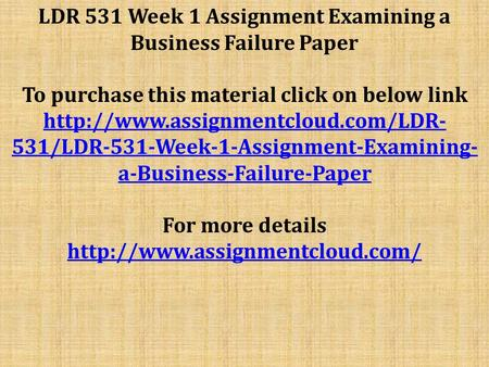 LDR 531 Week 1 Assignment Examining a Business Failure Paper To purchase this material click on below link  531/LDR-531-Week-1-Assignment-Examining-