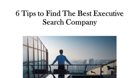 6 Tips to Find The Best Executive Search Company.