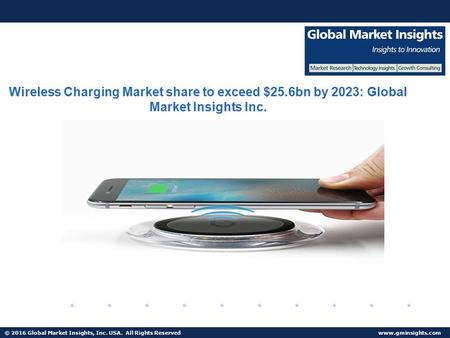 © 2016 Global Market Insights, Inc. USA. All Rights Reserved  Wireless Charging Market share to exceed $25.6bn by 2023: Global Market.