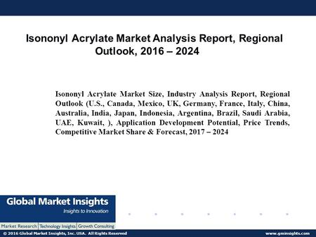 © 2016 Global Market Insights, Inc. USA. All Rights Reserved  Global Isononyl Acrylate Market Analysis Report, Regional Outlook, 2016.